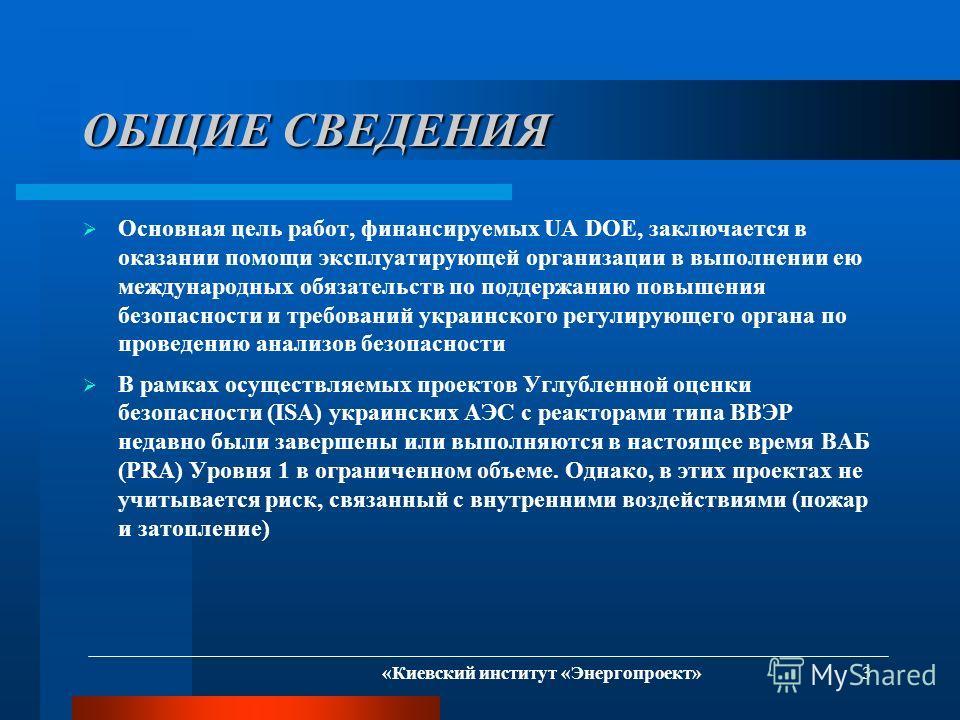 «Киевский институт «Энергопроект» 3 ОБЩИЕ СВЕДЕНИЯ Основная цель работ, финансируемых UA DOE, заключается в оказании помощи эксплуатирующей организации в выполнении ею международных обязательств по поддержанию повышения безопасности и требований укра