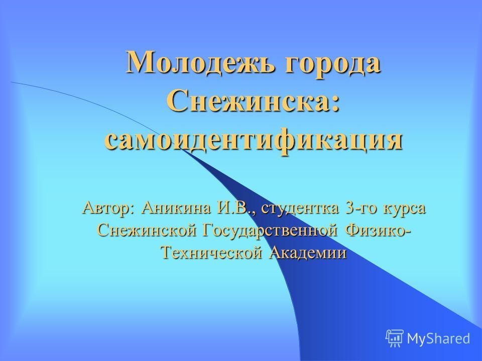 Молодежь города Снежинска: самоидентификация Автор: Аникина И.В., студентка 3-го курса Снежинской Государственной Физико- Технической Академии