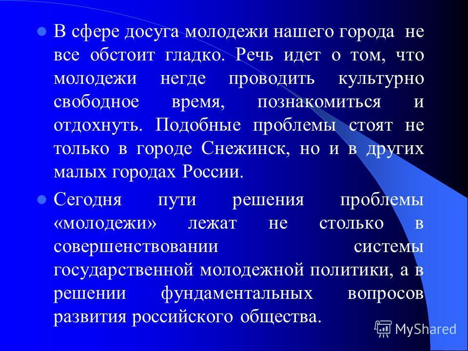 В сфере досуга молодежи нашего города не все обстоит гладко. Речь идет о том, что молодежи негде проводить культурно свободное время, познакомиться и отдохнуть. Подобные проблемы стоят не только в городе Снежинск, но и в других малых городах России.