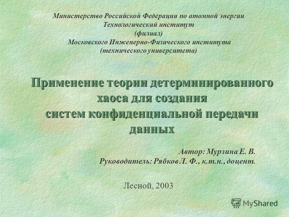 Министерство Российской Федерации по атомной энергии Технологический институт (филиал) Московского Инженерно-Физического института (технического университета) Применение теории детерминированного хаоса для создания сиcтем конфиденциальной передачи да