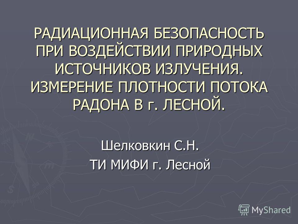 РАДИАЦИОННАЯ БЕЗОПАСНОСТЬ ПРИ ВОЗДЕЙСТВИИ ПРИРОДНЫХ ИСТОЧНИКОВ ИЗЛУЧЕНИЯ. ИЗМЕРЕНИЕ ПЛОТНОСТИ ПОТОКА РАДОНА В г. ЛЕСНОЙ. Шелковкин С.Н. ТИ МИФИ г. Лесной
