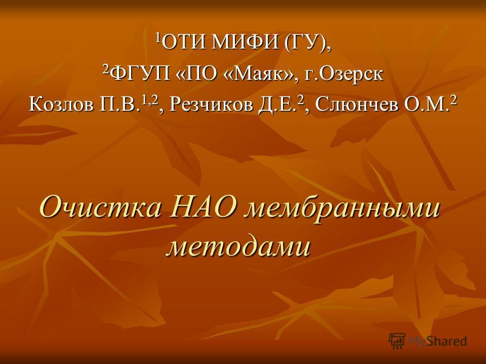 Очистка НАО мембранными методами 1 ОТИ МИФИ (ГУ), 2 ФГУП «ПО «Маяк», г.Озерск Козлов П.В. 1,2, Резчиков Д.Е. 2, Слюнчев О.М. 2