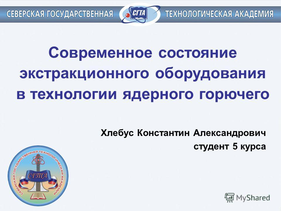 Современное состояние экстракционного оборудования в технологии ядерного горючего Хлебус Константин Александрович студент 5 курса