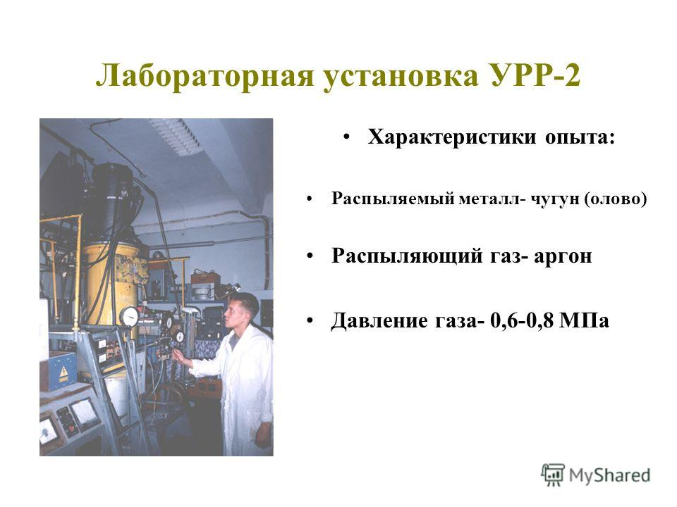 Лабораторная установка УРР-2 Характеристики опыта: Распыляемый металл- чугун (олово) Распыляющий газ- аргон Давление газа- 0,6-0,8 МПа