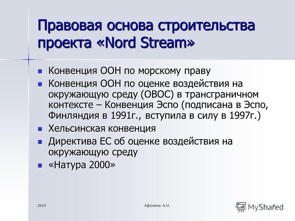 2010Афонина А.И.4 Правовая основа строительства проекта «Nord Stream» Конвенция ООН по морскому праву Конвенция ООН по морскому праву Конвенция ООН по оценке воздействия на окружающую среду (ОВОС) в трансграничном контексте – Конвенция Эспо (подписан