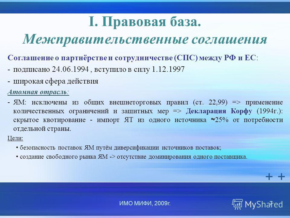 I. Правовая база. Межправительственные соглашения Соглашение о партнёрстве и сотрудничестве (СПС) между РФ и ЕС: -подписано 24.06.1994, вступило в силу 1.12.1997 -широкая сфера действия Атомная отрасль: -ЯМ: исключены из общих внешнеторговых правил (