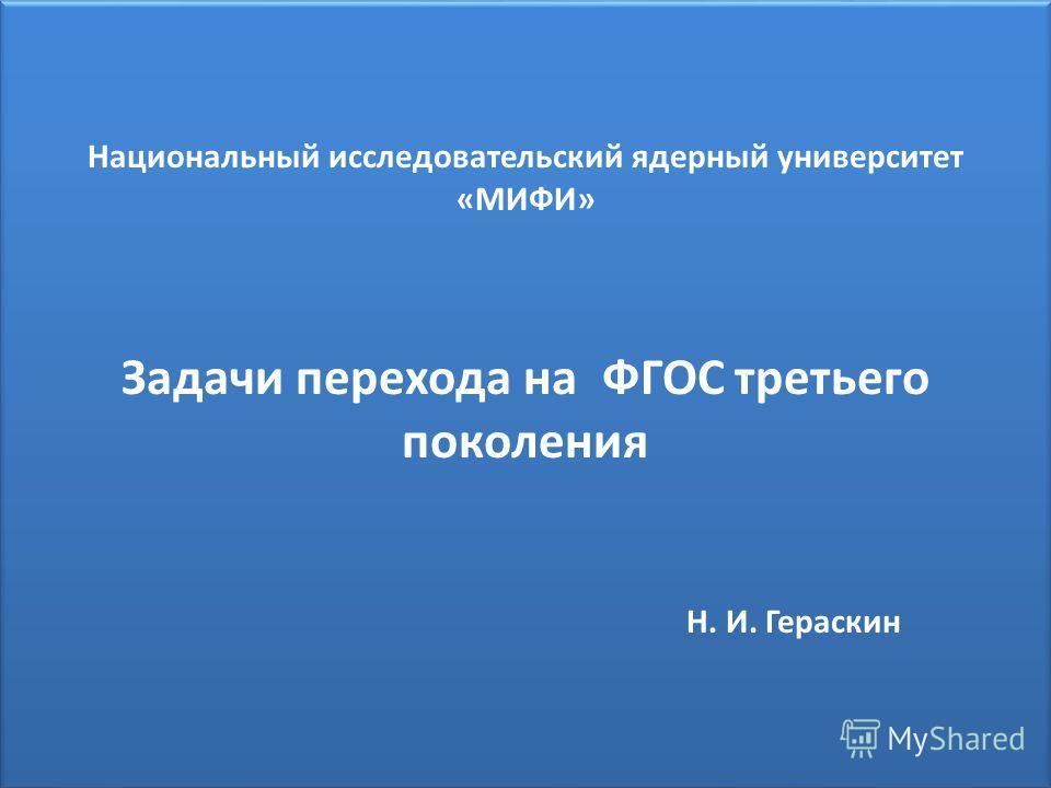 Национальный исследовательский ядерный университет «МИФИ» Задачи перехода на ФГОС третьего поколения Н. И. Гераскин