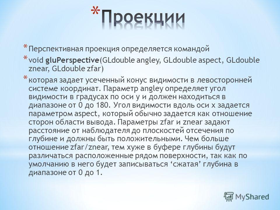 * Перспективная проекция определяется командой * void gluPerspective(GLdouble angley, GLdouble aspect, GLdouble znear, GLdouble zfar) * которая задает усеченный конус видимости в левосторонней системе координат. Параметр angley определяет угол видимо