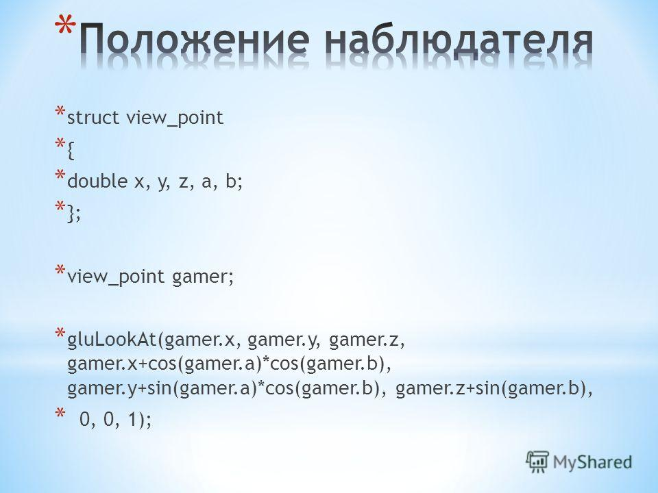 * struct view_point * { * double x, y, z, a, b; * }; * view_point gamer; * gluLookAt(gamer.x, gamer.y, gamer.z, gamer.x+cos(gamer.a)*cos(gamer.b), gamer.y+sin(gamer.a)*cos(gamer.b), gamer.z+sin(gamer.b), * 0, 0, 1);