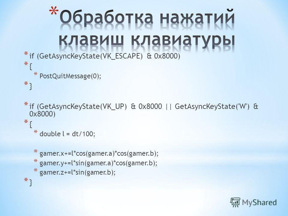 * if (GetAsyncKeyState(VK_ESCAPE) & 0x8000) * { * PostQuitMessage(0); * } * if (GetAsyncKeyState(VK_UP) & 0x8000 || GetAsyncKeyState('W') & 0x8000) * { * double l = dt/100; * gamer.x+=l*cos(gamer.a)*cos(gamer.b); * gamer.y+=l*sin(gamer.a)*cos(gamer.b