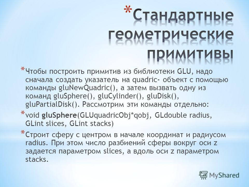 * Чтобы построить примитив из библиотеки GLU, надо сначала создать указатель на quadric- объект с помощью команды gluNewQuadric(), а затем вызвать одну из команд gluSphere(), gluCylinder(), gluDisk(), gluPartialDisk(). Рассмотрим эти команды отдельно