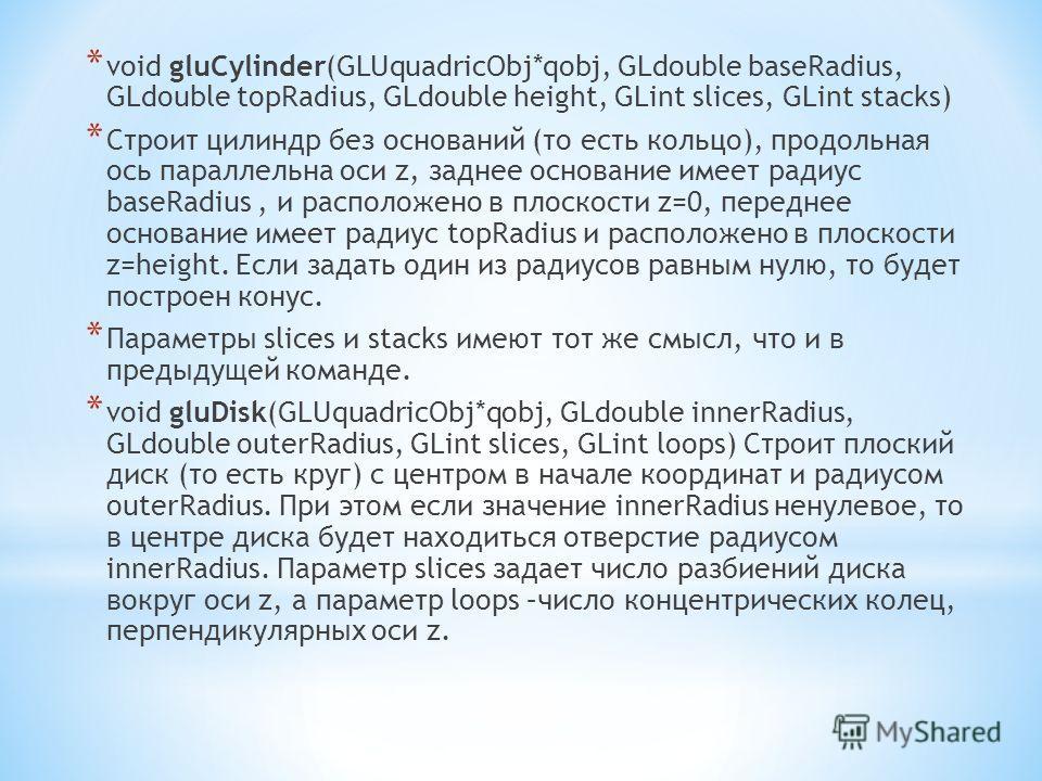 * void gluCylinder(GLUquadricObj*qobj, GLdouble baseRadius, GLdouble topRadius, GLdouble height, GLint slices, GLint stacks) * Строит цилиндр без оснований (то есть кольцо), продольная ось параллельна оси z, заднее основание имеет радиус baseRadius,