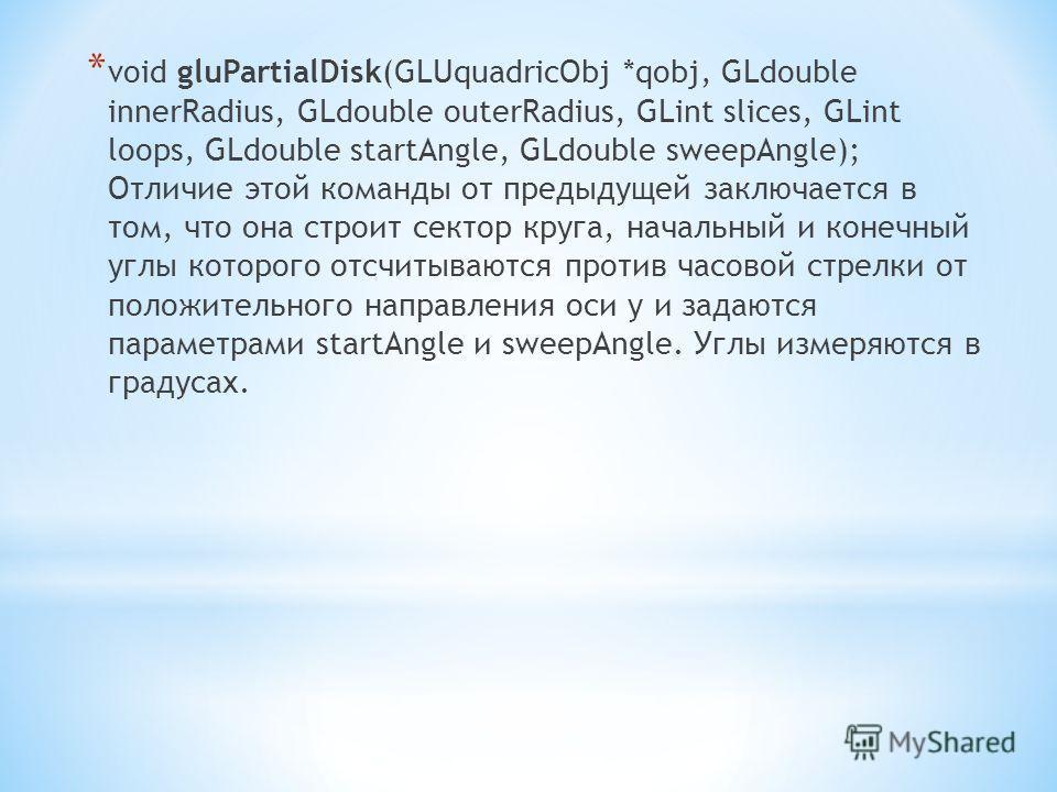 * void gluPartialDisk(GLUquadricObj *qobj, GLdouble innerRadius, GLdouble outerRadius, GLint slices, GLint loops, GLdouble startAngle, GLdouble sweepAngle); Отличие этой команды от предыдущей заключается в том, что она строит сектор круга, начальный