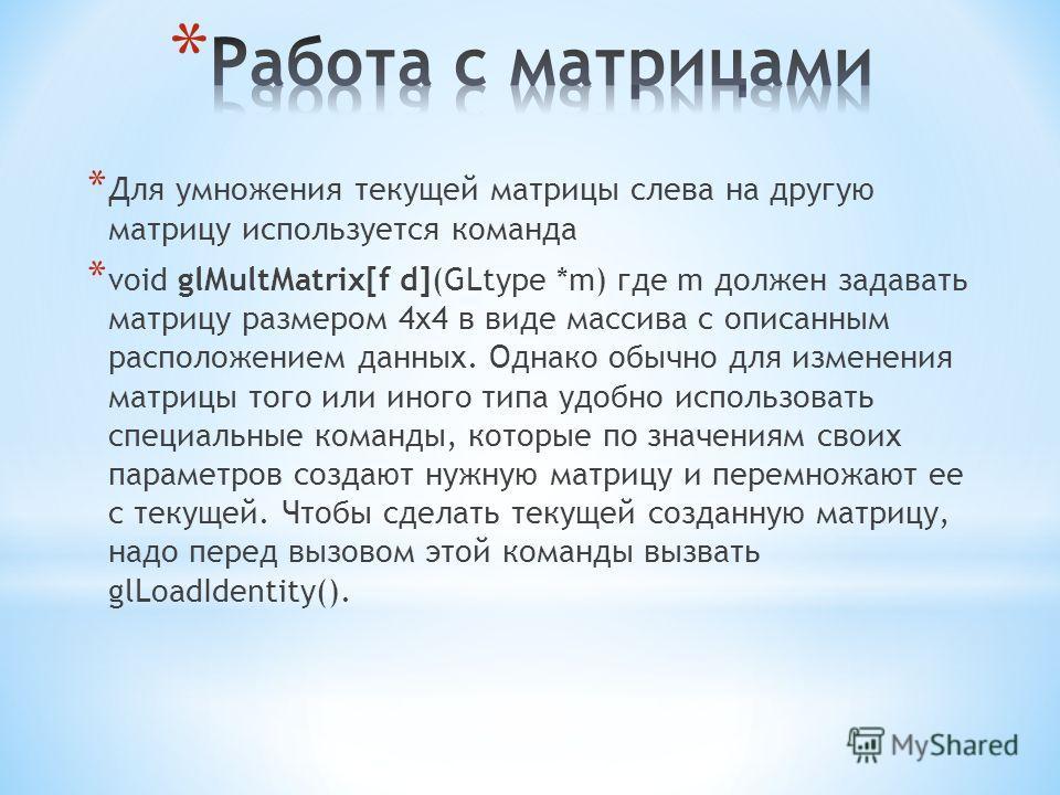 * Для умножения текущей матрицы слева на другую матрицу используется команда * void glMultMatrix[f d](GLtype *m) где m должен задавать матрицу размером 4x4 в виде массива с описанным расположением данных. Однако обычно для изменения матрицы того или
