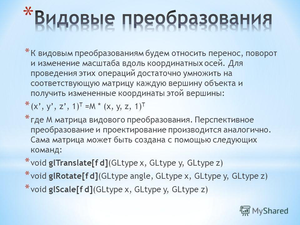 * К видовым преобразованиям будем относить перенос, поворот и изменение масштаба вдоль координатных осей. Для проведения этих операций достаточно умножить на соответствующую матрицу каждую вершину объекта и получить измененные координаты этой вершины