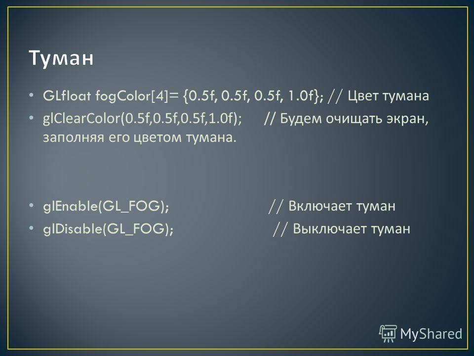 GLfloat fogColor[4]= {0.5f, 0.5f, 0.5f, 1.0f}; // Цвет тумана glClearColor(0.5f,0.5f,0.5f,1.0f); // Будем очищать экран, заполняя его цветом тумана. glEnable(GL_FOG); // Включает туман glDisable(GL_FOG); // Выключает туман