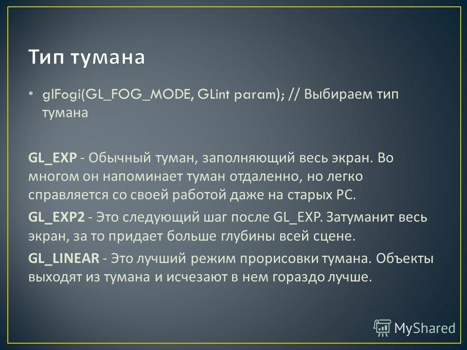 glFogi(GL_FOG_MODE, GLint param); // Выбираем тип тумана GL_EXP - Обычный туман, заполняющий весь экран. Во многом он напоминает туман отдаленно, но легко справляется со своей работой даже на старых PC. GL_EXP2 - Это следующий шаг после GL_EXP. Затум