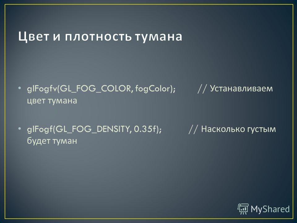 glFogfv(GL_FOG_COLOR, fogColor); // Устанавливаем цвет тумана glFogf(GL_FOG_DENSITY, 0.35f); // Насколько густым будет туман