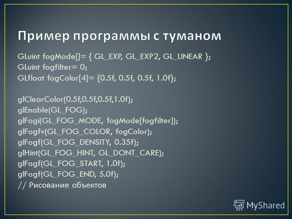 GLuint fogMode[]= { GL_EXP, GL_EXP2, GL_LINEAR }; GLuint fogfilter= 0; GLfloat fogColor[4]= {0.5f, 0.5f, 0.5f, 1.0f}; glClearColor(0.5f,0.5f,0.5f,1.0f); glEnable(GL_FOG); glFogi(GL_FOG_MODE, fogMode[fogfilter]); glFogfv(GL_FOG_COLOR, fogColor); glFog
