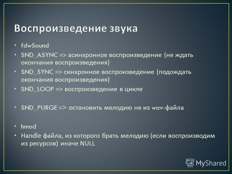 fdwSound SND_ASYNC => асинхронное воспроизведение (не ждать окончания воспроизведения) SND_SYNC => синхронное воспроизведение (подождать окончания воспроизведения) SND_LOOP => воспроизведение в цикле SND_PURGE => остановить мелодию не из wav- файла h