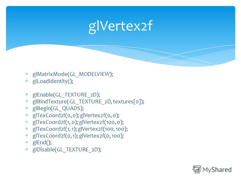 glMatrixMode(GL_MODELVIEW); glLoadIdentity(); glEnable(GL_TEXTURE_2D); glBindTexture( GL_TEXTURE_2D, textures[0]); glBegin(GL_QUADS); glTexCoord2f(0, 0); glVertex2f(0, 0); glTexCoord2f(1, 0); glVertex2f(100, 0); glTexCoord2f(1, 1); glVertex2f(100, 10