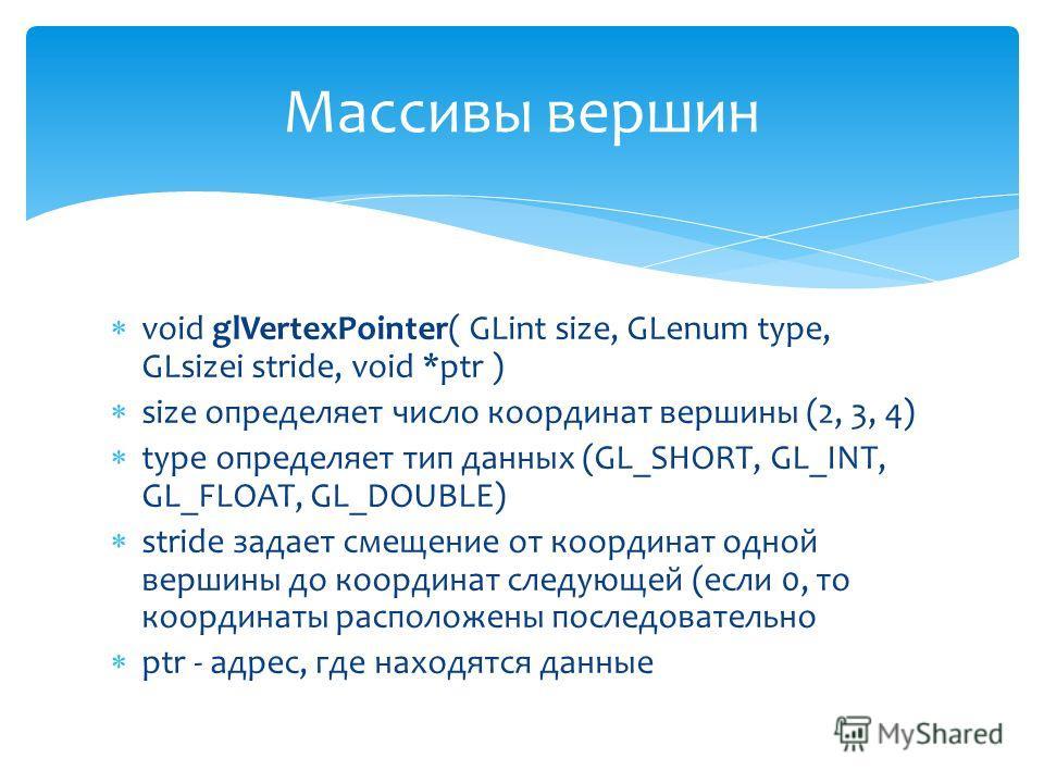 void glVertexPointer( GLint size, GLenum type, GLsizei stride, void *ptr ) size определяет число координат вершины (2, 3, 4) type определяет тип данных (GL_SHORT, GL_INT, GL_FLOAT, GL_DOUBLE) stride задает смещение от координат одной вершины до коорд