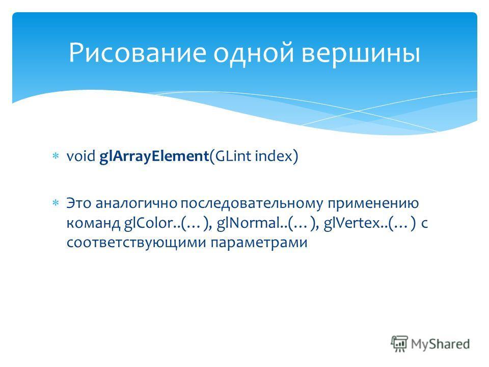 void glArrayElement(GLint index) Это аналогично последовательному применению команд glColor..(…), glNormal..(…), glVertex..(…) c соответствующими параметрами Рисование одной вершины