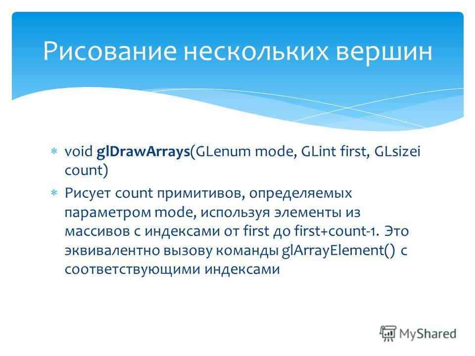 void glDrawArrays(GLenum mode, GLint first, GLsizei count) Рисует count примитивов, определяемых параметром mode, используя элементы из массивов с индексами от first до first+count-1. Это эквивалентно вызову команды glArrayElement() с соответствующим