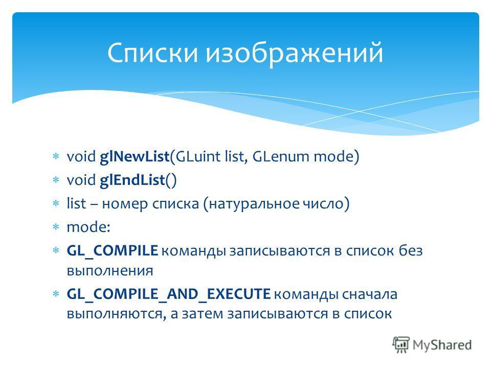 void glNewList(GLuint list, GLenum mode) void glEndList() list – номер списка (натуральное число) mode: GL_COMPILE команды записываются в список без выполнения GL_COMPILE_AND_EXECUTE команды сначала выполняются, а затем записываются в список Списки и