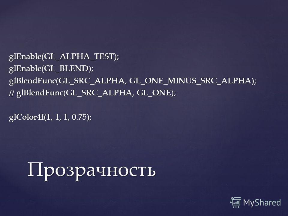 glEnable(GL_ALPHA_TEST);glEnable(GL_BLEND); glBlendFunc(GL_SRC_ALPHA, GL_ONE_MINUS_SRC_ALPHA); // glBlendFunc(GL_SRC_ALPHA, GL_ONE); glColor4f(1, 1, 1, 0.75); Прозрачность