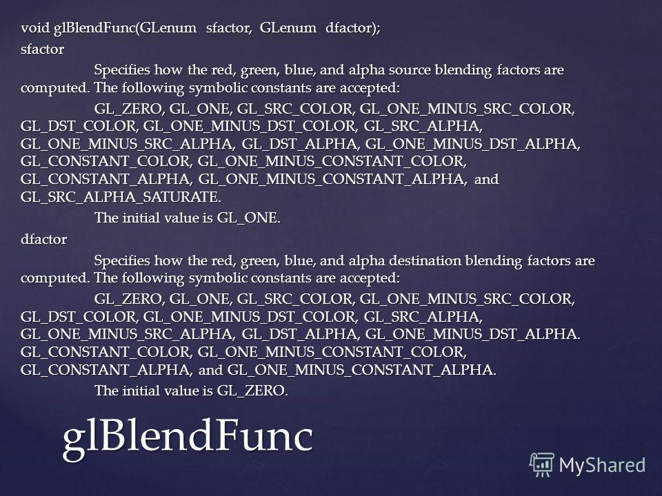 void glBlendFunc(GLenum sfactor, GLenum dfactor); sfactor Specifies how the red, green, blue, and alpha source blending factors are computed. The following symbolic constants are accepted: Specifies how the red, green, blue, and alpha source blending