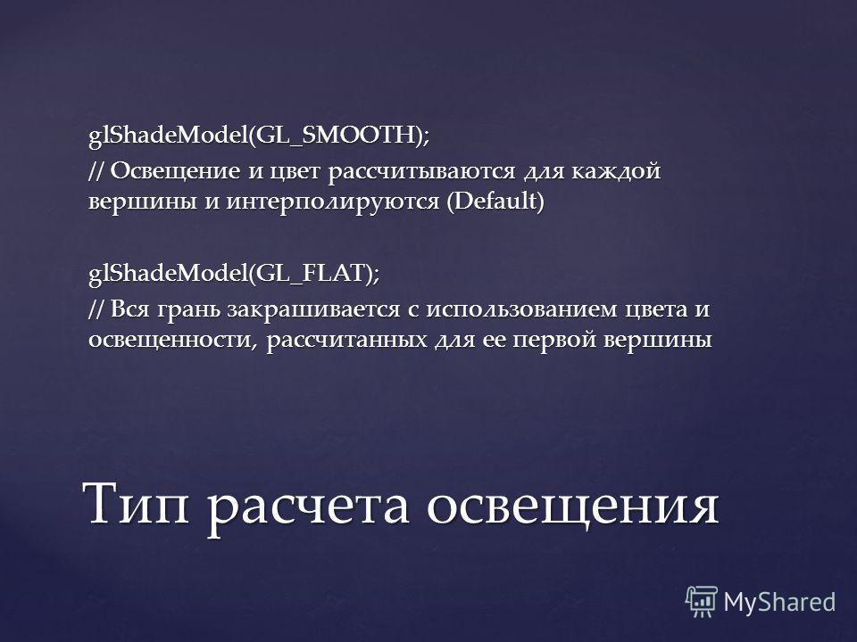glShadeModel(GL_SMOOTH); // Освещение и цвет рассчитываются для каждой вершины и интерполируются (Default) glShadeModel(GL_FLAT); // Вся грань закрашивается с использованием цвета и освещенности, рассчитанных для ее первой вершины Тип расчета освещен
