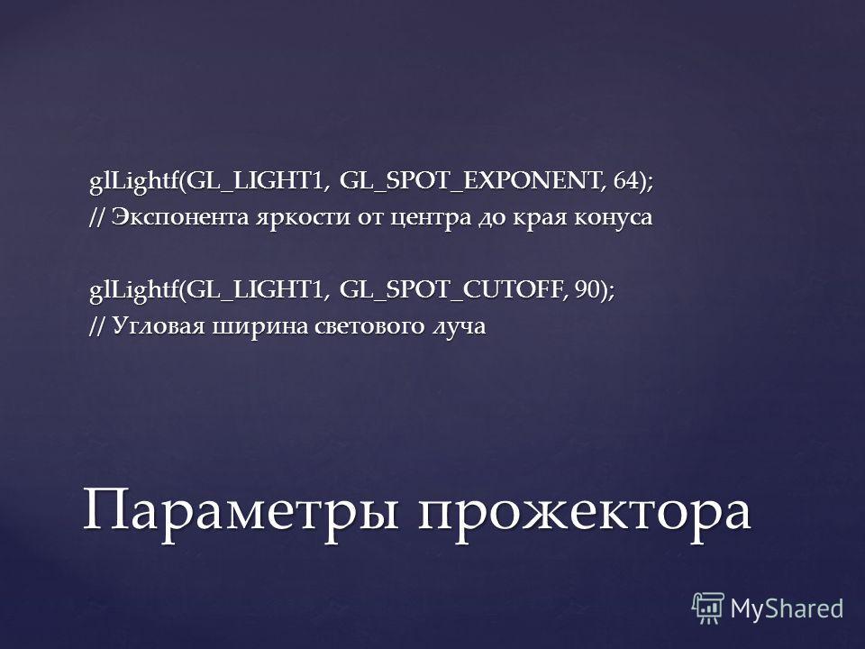 glLightf(GL_LIGHT1, GL_SPOT_EXPONENT, 64); // Экспонента яркости от центра до края конуса glLightf(GL_LIGHT1, GL_SPOT_CUTOFF, 90); // Угловая ширина светового луча Параметры прожектора