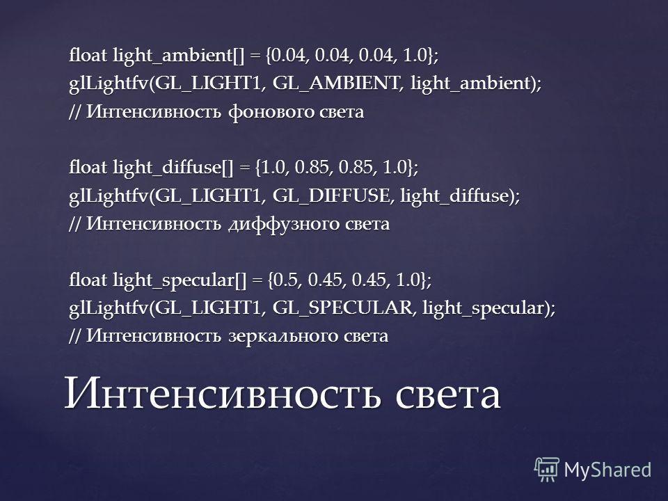 float light_ambient[] = {0.04, 0.04, 0.04, 1.0}; glLightfv(GL_LIGHT1, GL_AMBIENT, light_ambient); // Интенсивность фонового света float light_diffuse[] = {1.0, 0.85, 0.85, 1.0}; glLightfv(GL_LIGHT1, GL_DIFFUSE, light_diffuse); // Интенсивность диффуз
