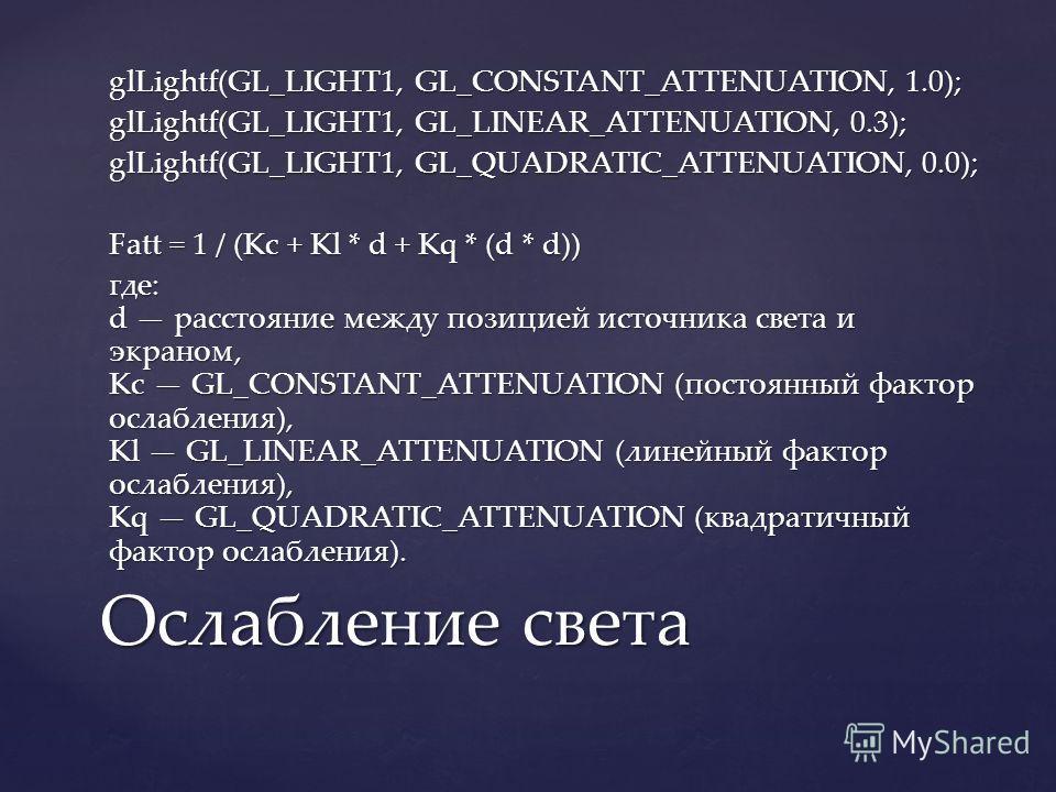 glLightf(GL_LIGHT1, GL_CONSTANT_ATTENUATION, 1.0); glLightf(GL_LIGHT1, GL_LINEAR_ATTENUATION, 0.3); glLightf(GL_LIGHT1, GL_QUADRATIC_ATTENUATION, 0.0); Fatt = 1 / (Kc + Kl * d + Kq * (d * d)) где: d расстояние между позицией источника света и экраном