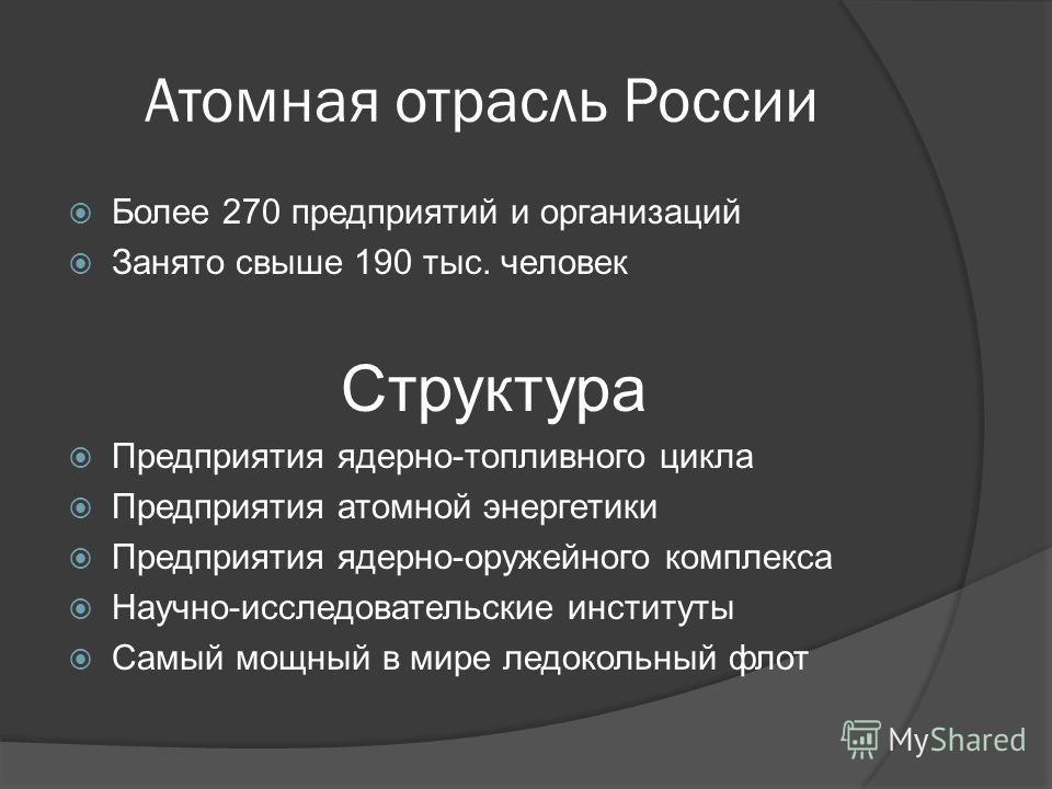 Атомная отрасль России Более 270 предприятий и организаций Занято свыше 190 тыс. человек Структура Предприятия ядерно-топливного цикла Предприятия атомной энергетики Предприятия ядерно-оружейного комплекса Научно-исследовательские институты Самый мощ