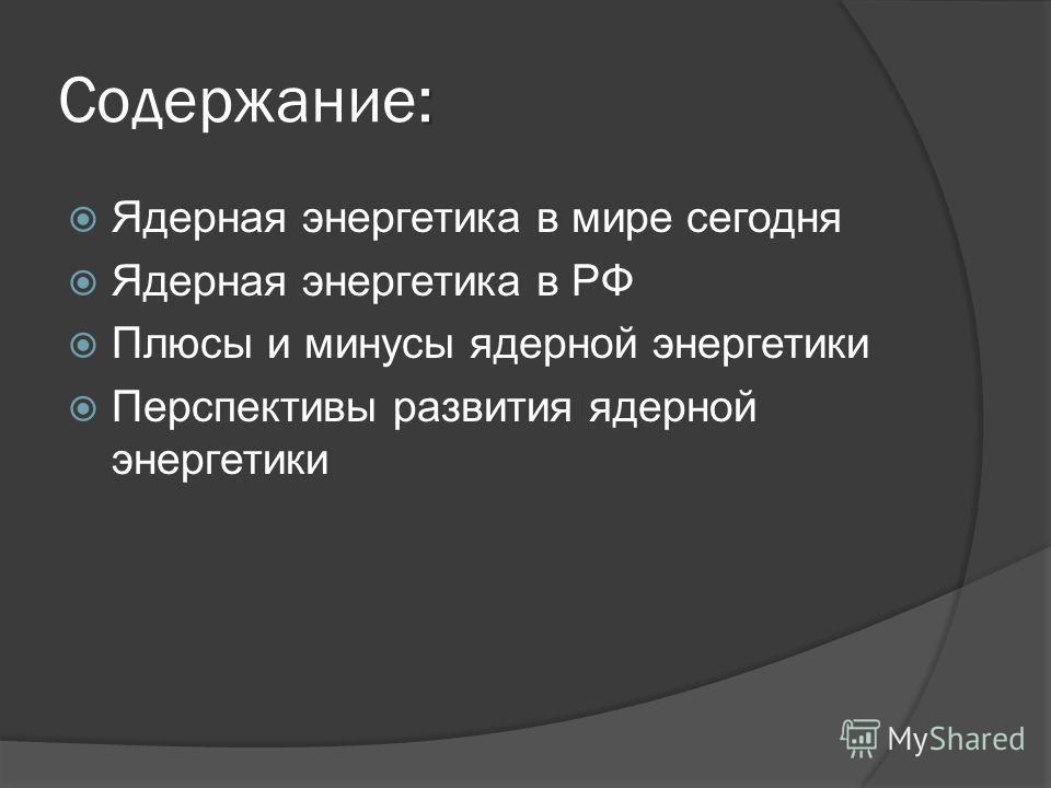 : Содержание: Ядерная энергетика в мире сегодня Ядерная энергетика в РФ Плюсы и минусы ядерной энергетики Перспективы развития ядерной энергетики