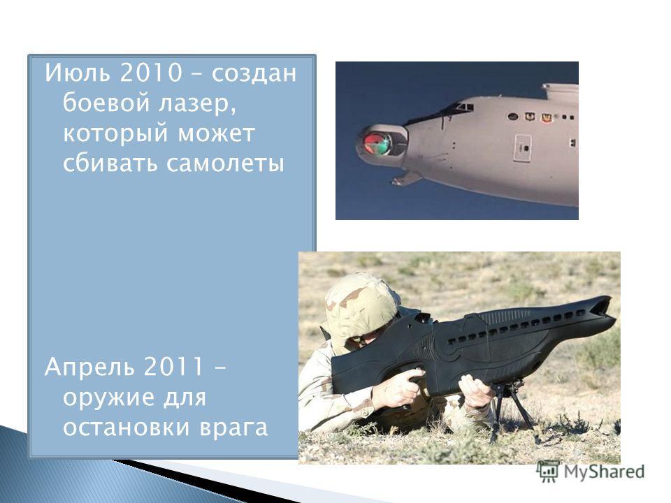 Июль 2010 – создан боевой лазер, который может сбивать самолеты Апрель 2011 – оружие для остановки врага
