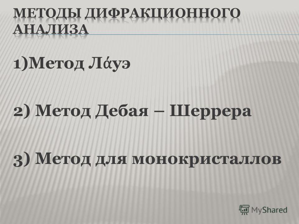 1)Метод Л уэ 2) Метод Дебая – Шеррера 3) Метод для монокристаллов
