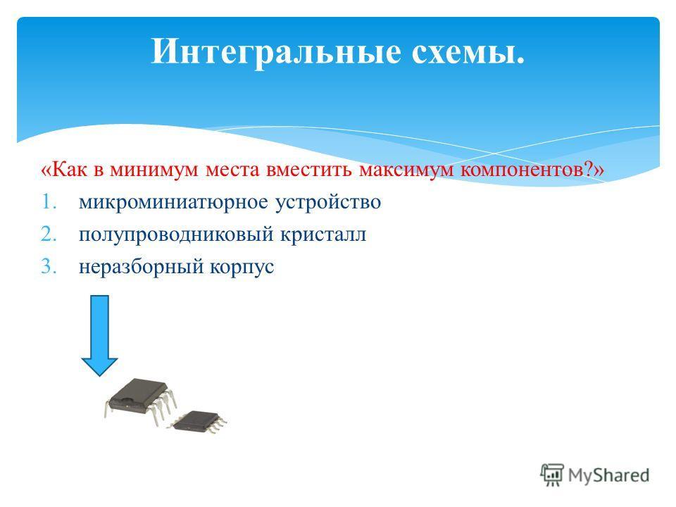 «Как в минимум места вместить максимум компонентов?» 1.микроминиатюрное устройство 2.полупроводниковый кристалл 3.неразборный корпус Интегральные схемы.