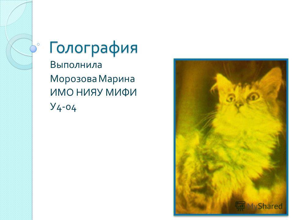 Голография Выполнила Морозова Марина ИМО НИЯУ МИФИ У 4-04