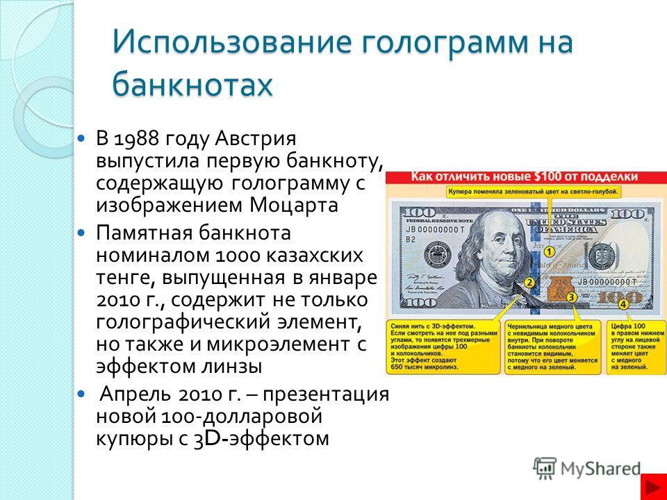 Использование голограмм на банкнотах В 1988 году Австрия выпустила первую банкноту, содержащую голограмму с изображением Моцарта Памятная банкнота номиналом 1000 казахских тенге, выпущенная в январе 2010 г., содержит не только голографический элемент