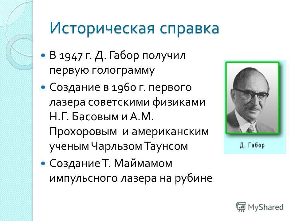 Историческая справка В 1947 г. Д. Габор получил первую голограмму Создание в 1960 г. первого лазера советскими физиками Н. Г. Басовым и А. М. Прохоровым и американским ученым Чарльзом Таунсом Создание Т. Маймамом импульсного лазера на рубине