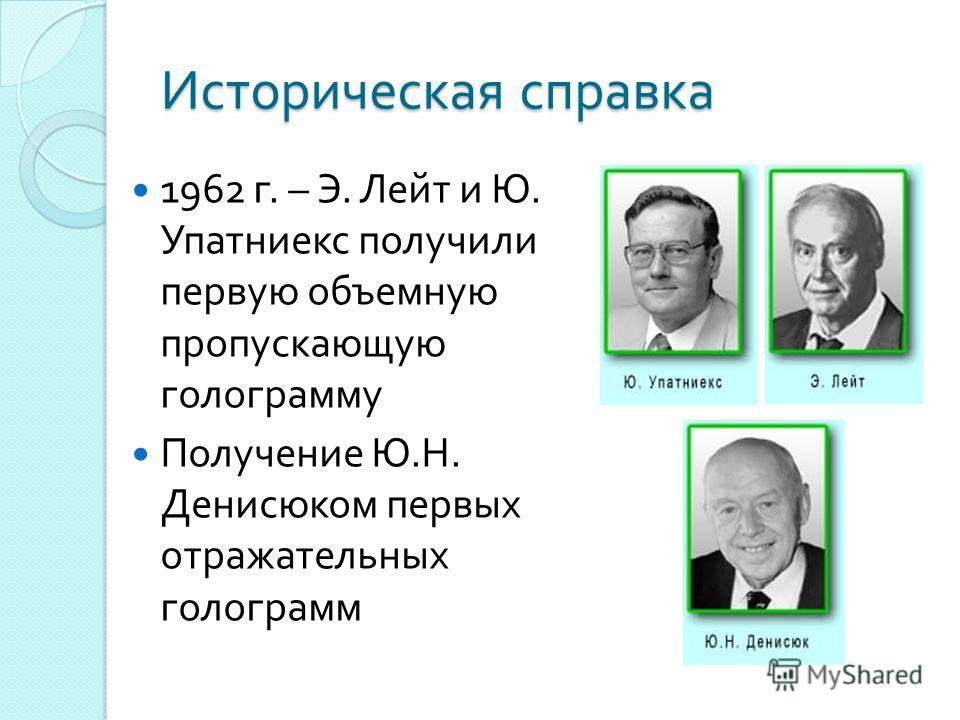 Историческая справка 1962 г. – Э. Лейт и Ю. Упатниекс получили первую объемную пропускающую голограмму Получение Ю. Н. Денисюком первых отражательных голограмм