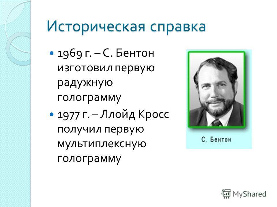 Историческая справка 1969 г. – С. Бентон изготовил первую радужную голограмму 1977 г. – Ллойд Кросс получил первую мультиплексную голограмму