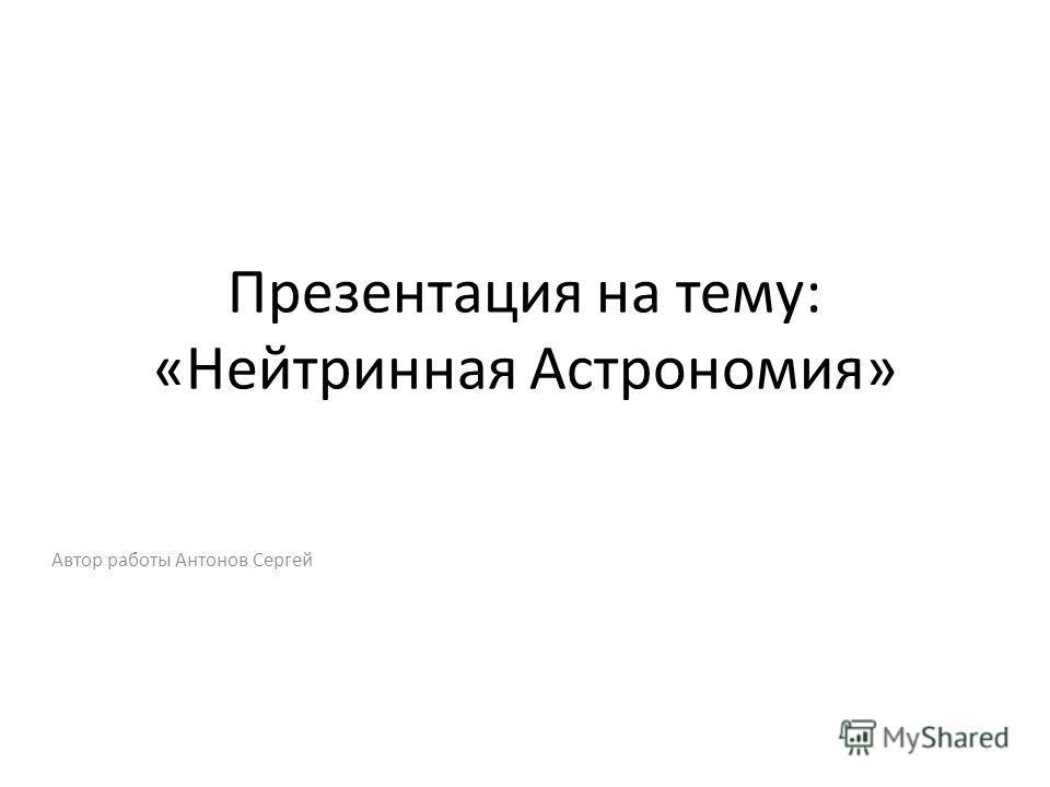Презентация на тему: «Нейтринная Астрономия» Автор работы Антонов Сергей