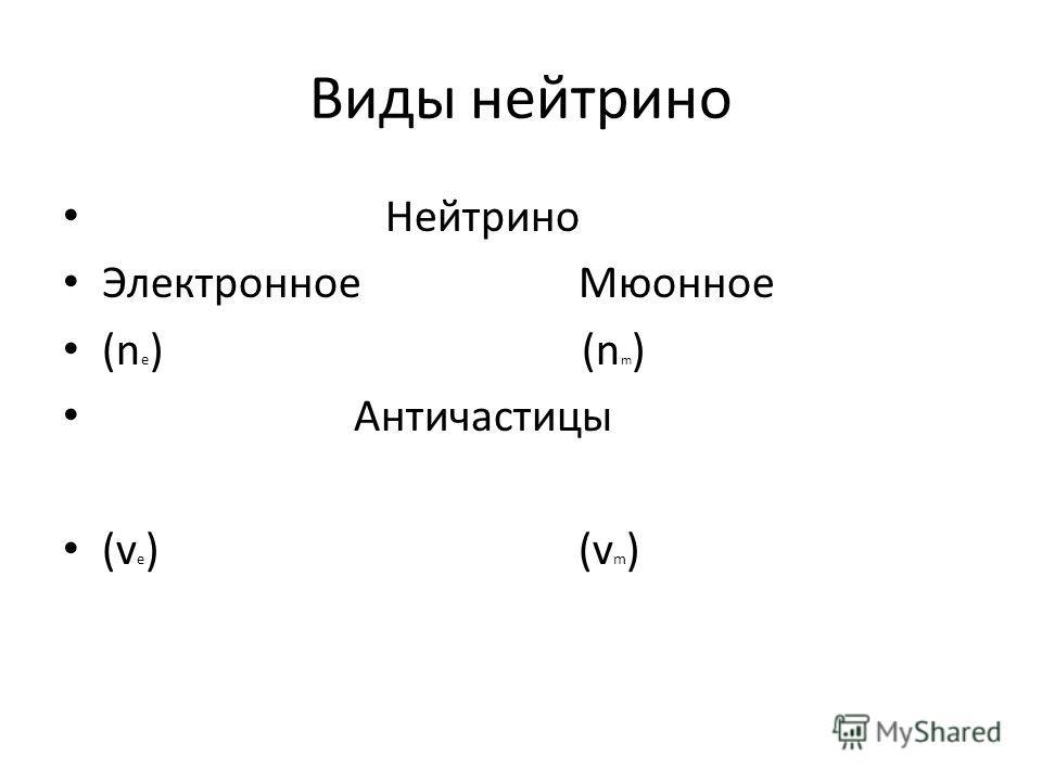 Виды нейтрино Нейтрино Электронное Мюонное (n e ) (n m ) Античастицы (v e ) (v m )