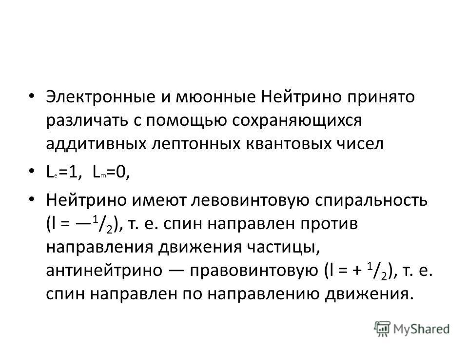 Электронные и мюонные Нейтрино принято различать с помощью сохраняющихся аддитивных лептонных квантовых чисел L e =1, L m =0, Нейтрино имеют левовинтовую спиральность (l = 1 / 2 ), т. е. спин направлен против направления движения частицы, антинейтрин