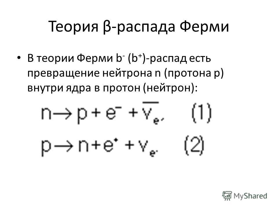 Теория β-распада Ферми В теории Ферми b - (b + )-распад есть превращение нейтрона n (протона р) внутри ядра в протон (нейтрон):