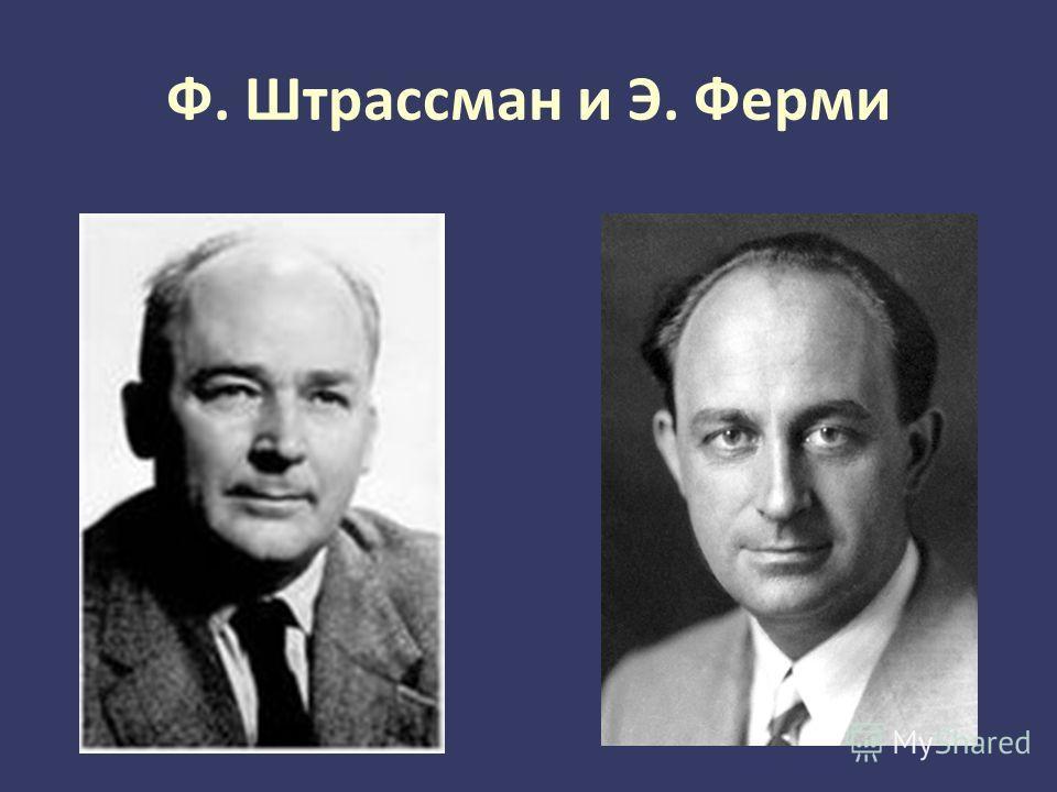 Ф. Штрассман и Э. Ферми